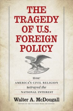 The Tragedy of U.S. Foreign Policy : How America's Civil Religion Betrayed the National Interest