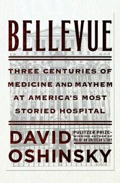 Bellevue : Three Centuries of Medicine and Mayhem at America's Most Storied Hospital