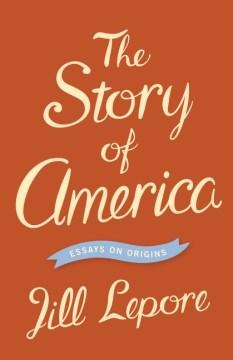 The Story of America : Essays on Origins