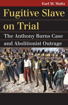 Fugitive Slave on Trial : The Anthony Burns Case and Abolitionist Outrage