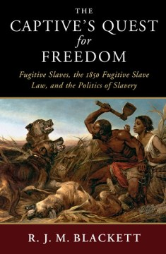 The Captive's Quest for Freedom : Fugitive Slaves, the 1850 Fugitive Slave Law, and the Politics of Slavery