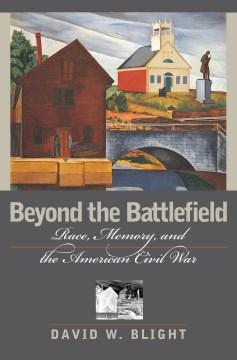 Beyond the Battlefield : Race, Memory, & the American Civil War