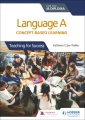 Language A for the IB Diploma : concept-based learning : teaching for success