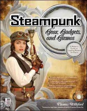 Product Steampunk Gear, Gadgets, and Gizmos: A Maker's Guide to Creating Modern Artifacts