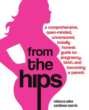 Product From the Hips: A Comprehensive, Open-minded, Uncensored, Totally Honest Guide to Pregnancy, Birth, and Becoming a Parent