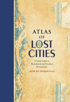 Product Atlas of Lost Cities: A Travel Guide to Abandoned and Forsaken Destinations