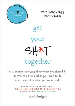 Product Get Your Sh*t Together: How to Stop Worrying About What You Should Do So You Can Finish What You Need to Do and Start Doing What You Want to Do