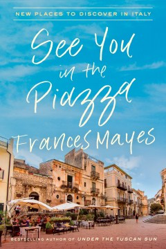 See You in the Piazza: New Places to Discover in Italy Frances Mayes