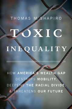 Product Toxic Inequality: How America's Wealth Gap Destroys Mobility, Deepens the Racial Divide, & Threatens Our Future