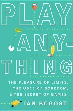 Product Play Anything: The Pleasure of Limits, the Uses of Boredom, and the Secret of Games