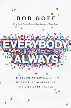 Everybody, Always: Becoming Love in a World Full of Setbacks and Difficult People Bob Goff