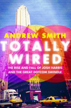 Product Totally Wired: The Rise and Fall of Josh Harris and the Great Dotcom Swindle