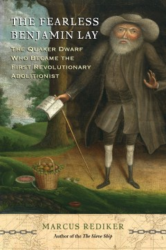 Product The Fearless Benjamin Lay: The Quaker Dwarf Who Became the First Revolutionary Abolitionist