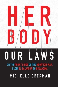 Product Her Body, Our Laws: On the Front Lines of the Abortion War, from El Salvador to Oklahoma