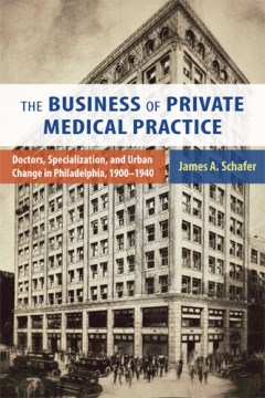Product The Business of Private Medical Practice: Doctors, Specialization, and Urban Change in Philadelphia, 1900-1940