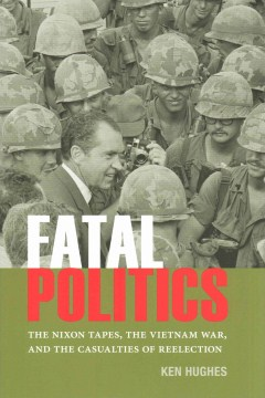 Product Fatal Politics: The Nixon Tapes, The Vietnam War, and the Casualties of Reelection