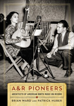 Product A&R Pioneers: Architects of American Roots Music on Record