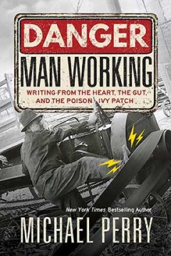 Product Danger Man Working: Writing from the Heart, The Gut, and The Poison Ivy Patch
