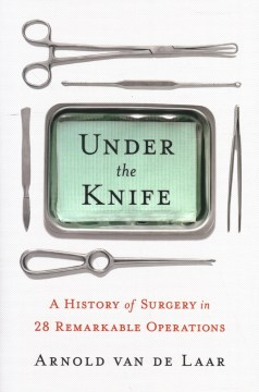 Product Under the Knife: A History of Surgery in 28 Remarkable Operations