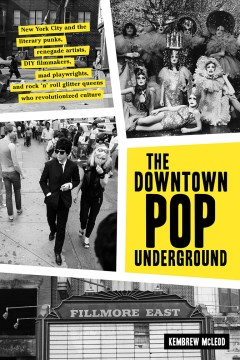 Product The Downtown Pop Underground: New York City and the Literary Punks, Renegade Artists, DIY Filmmakers, Mad Playwrights, and Rock 'n' Roll Glitter Queens Who Revolutionized Culture