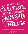 Product How to Be Successful Without Hurting Men's Feelings: Non-threatening Leadership Strategies for Women