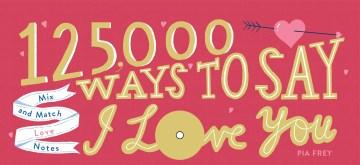 125,000 Ways to Say I Love You Pia Frey