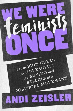 Product We Were Feminists Once: From Riot Grrrl to Covergirl, the Buying and Selling of a Political Movement