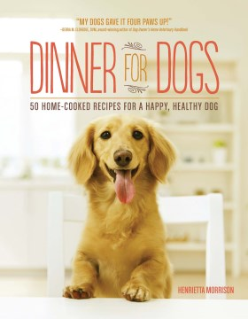 Product Dinner for Dogs: 50 Home-cooked Recipes for a Happy, Healthy Dog