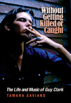 Product Without Getting Killed or Caught: The Life and Music of Guy Clark