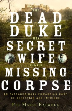 Product The Dead Duke, His Secret Wife, and the Missing Corpse: An Extraordinary Edwardian Case of Deception and Intrigue