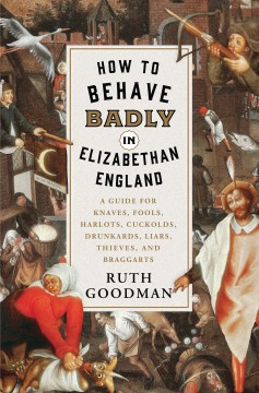 Product How to Behave Badly in Elizabethan England: A Guide for Knaves, Fools, Harlots, Cuckolds, Drunkards, Liars, Thieves, and Braggarts