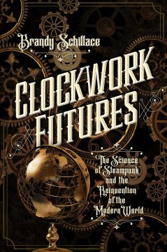Product Clockwork Futures: The Science of Steampunk and the Reinvention of the Modern World