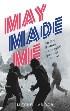 Product May Made Me: An Oral History of the 1968 Uprising in France