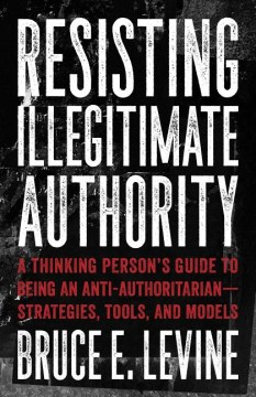 Product Resisting Illegitimate Authority: A Thinking Person's Guide to Being an Anti-Authoritarian-Strategies, Tools, and Models
