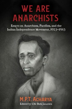 Product We Are Anarchists: Essays on Anarchism, Pacifism, and the Indian Independence Movement, 1923–1953