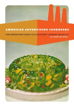 Product American Advertising Cookbooks: How Corporations Taught Us to Love Spam, Bananas, and Jell-O