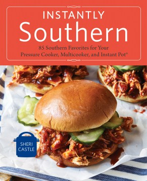 Instantly Southern: 85 Southern Favorites for Your Pressure Cooker, Multicooker, and Instant Pot Sheri Castle
